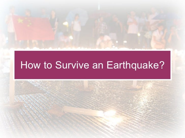 How to Survive an Earthquake?