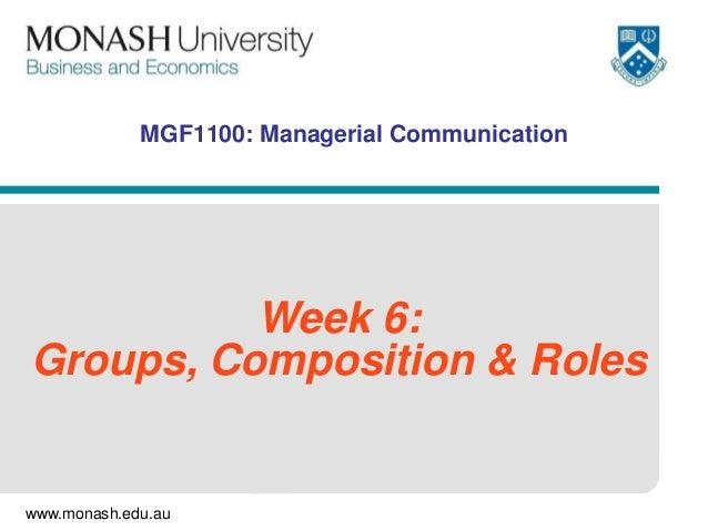 www.monash.edu.au MGF1100: Managerial Communication Week 6: Groups, Composition & Roles