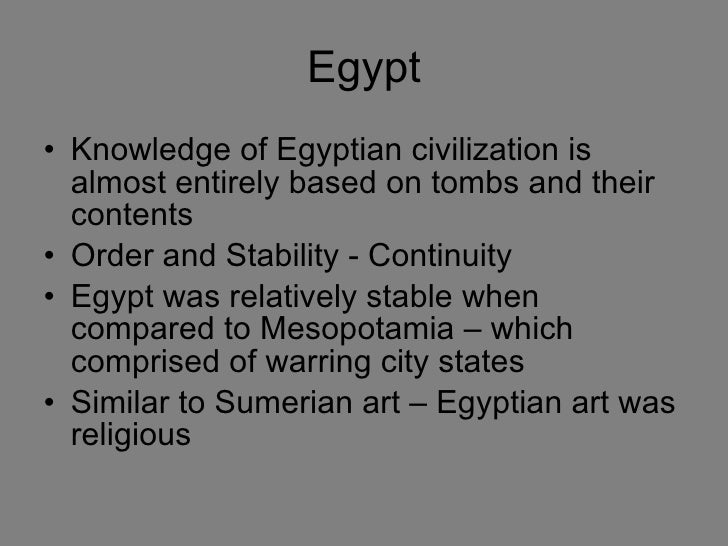 Egypt <ul><li>Knowledge of Egyptian civilization is almost entirely based on tombs and their contents </li></ul><ul><li>Or...