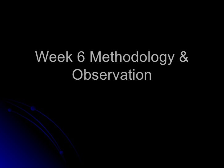 Week 6 Methodology & Observation