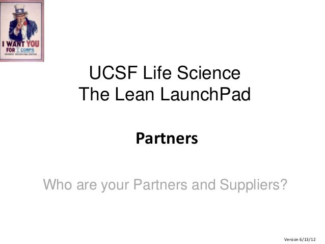 UCSF Life Science The Lean LaunchPad Partners Who are your Partners and Suppliers?  Version 6/13/12