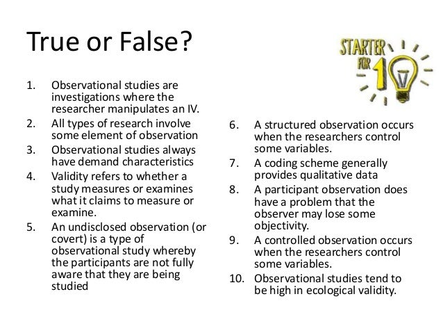 True or False? 1. 2. 3. 4.  5.  Observational studies are investigations where the researcher manipulates an IV. All types...