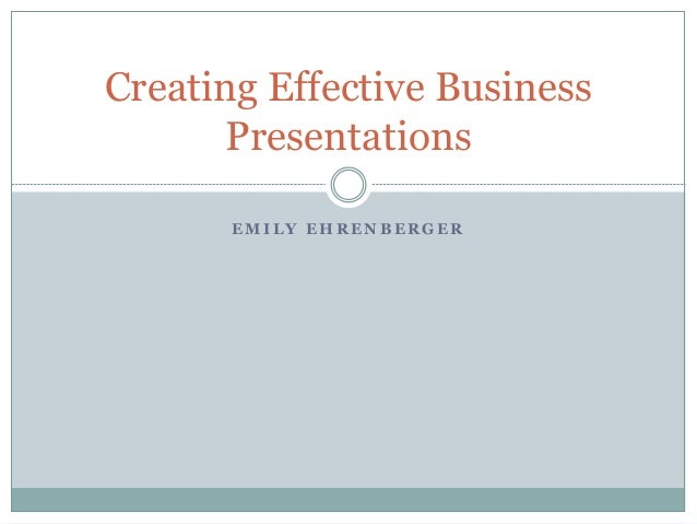 E M I L Y E H R E N B E R G E R Creating Effective Business Presentations