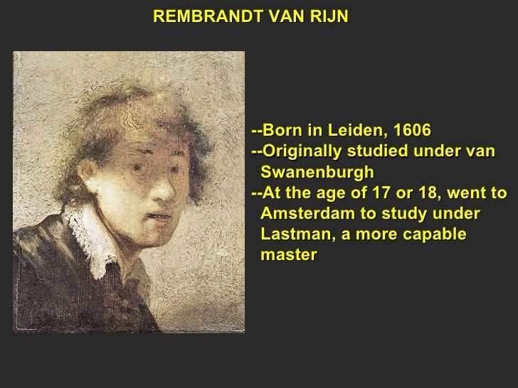 REMBRANDT VAN RIJN --Born in Leiden, 1606 --Originally studied under van Swanenburgh --At the age of 17 or 18, went to Ams...