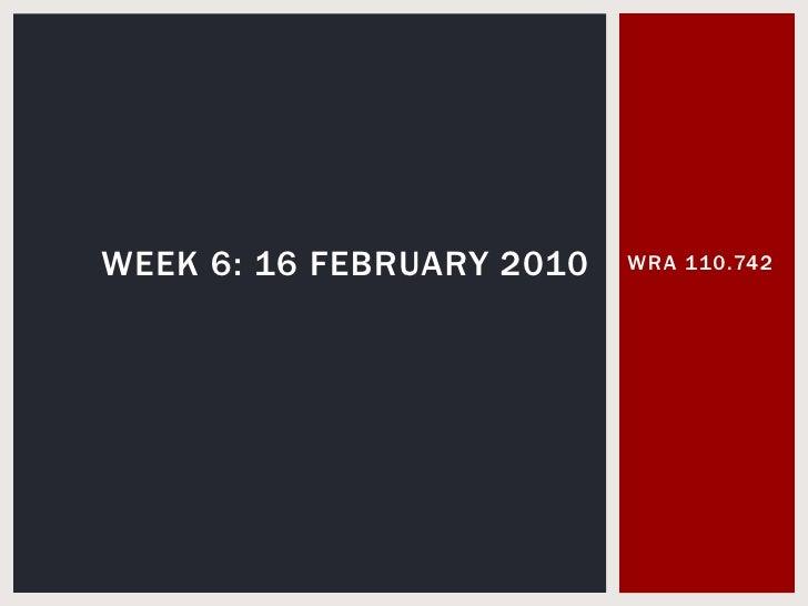 WRA 110.742<br />Week 6: 16 February 2010<br />