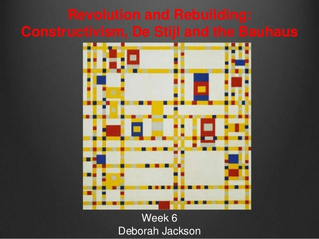 Revolution and Rebuilding:Constructivism, De Stijl and the Bauhaus                  Week 6              Deborah Jackson