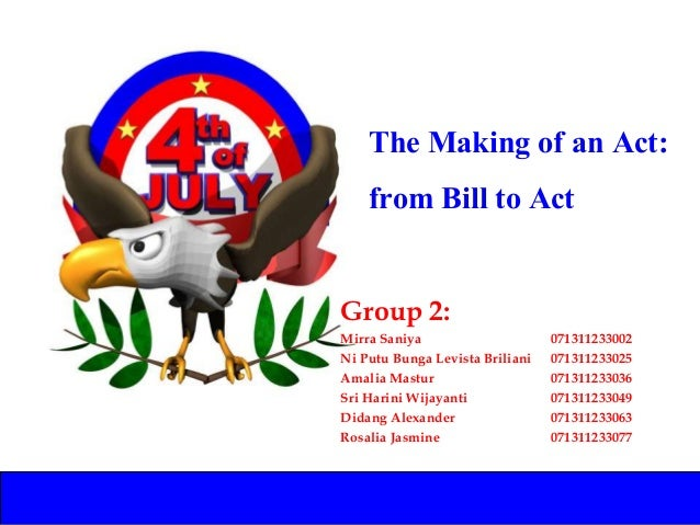 The Making of an Act: from Bill to Act Group 2: Mirra Saniya 071311233002 Ni Putu Bunga Levista Briliani 071311233025 Amal...