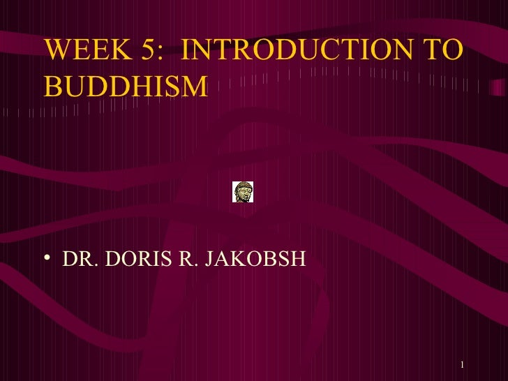 WEEK 5:  INTRODUCTION TO BUDDHISM <ul><li>DR. DORIS R. JAKOBSH </li></ul>