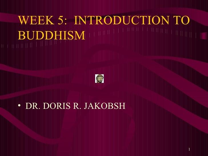 WEEK 5:  INTRODUCTION TO BUDDHISM <ul><li>DR. DORIS R. JAKOBSH </li></ul>
