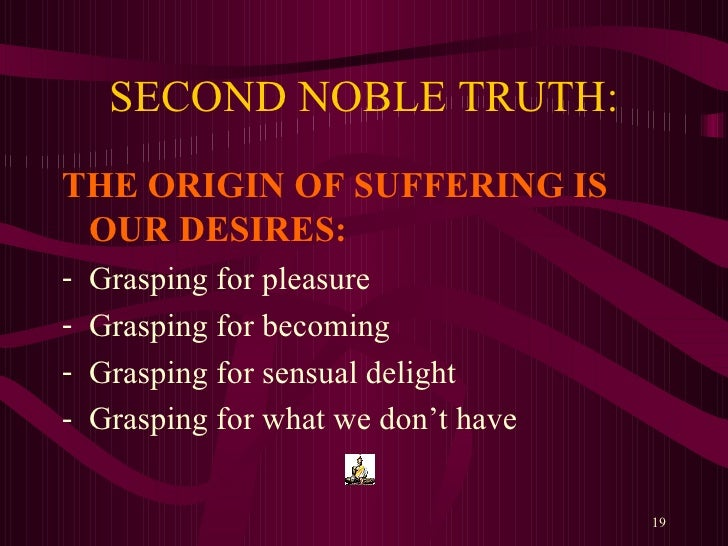 the second noble truth of buddhism The second noble truth, the true causes of suffering, are links 1, 2, 8, 9 and   that action of making offering to the buddha left an imprint on the.