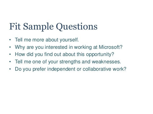 Fit Sample Questions • Tell me more about yourself. • Why are you interested in working at Microsoft? • How did you find o...