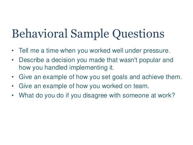 Behavioral Sample Questions • Tell me a time when you worked well under pressure. • Describe a decision you made that wasn...