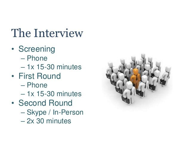 The Interview • Screening – Phone – 1x 15-30 minutes • First Round – Phone – 1x 15-30 minutes • Second Round – Skype / In-...