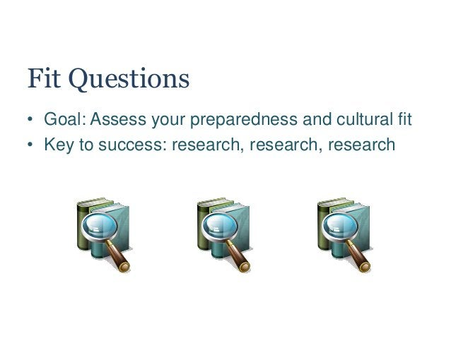Fit Questions • Goal: Assess your preparedness and cultural fit • Key to success: research, research, research