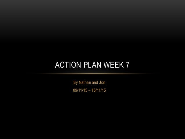 By Nathan and Jon 09/11/15 – 15/11/15 ACTION PLAN WEEK 7