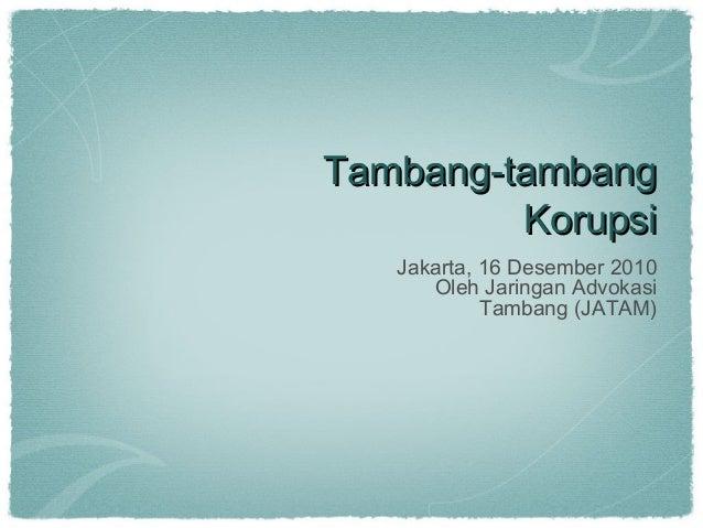 Tambang-tambang         Korupsi   Jakarta, 16 Desember 2010      Oleh Jaringan Advokasi            Tambang (JATAM)