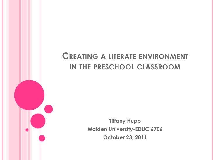 CREATING A LITERATE ENVIRONMENT IN THE PRESCHOOL CLASSROOM             Tiffany Hupp      Walden University-EDUC 6706      ...