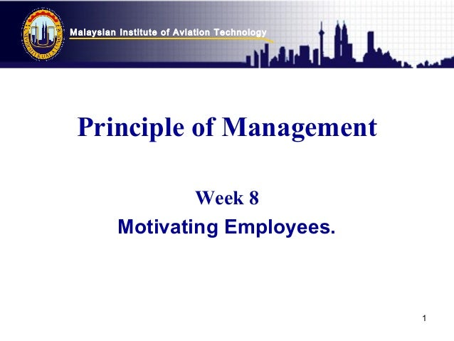 Malaysian Institute of Aviation Technology 1 Principle of Management Week 8 Motivating Employees.