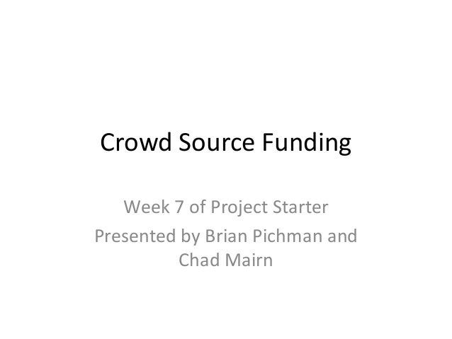 Crowd Source Funding Week 7 of Project Starter Presented by Brian Pichman and Chad Mairn
