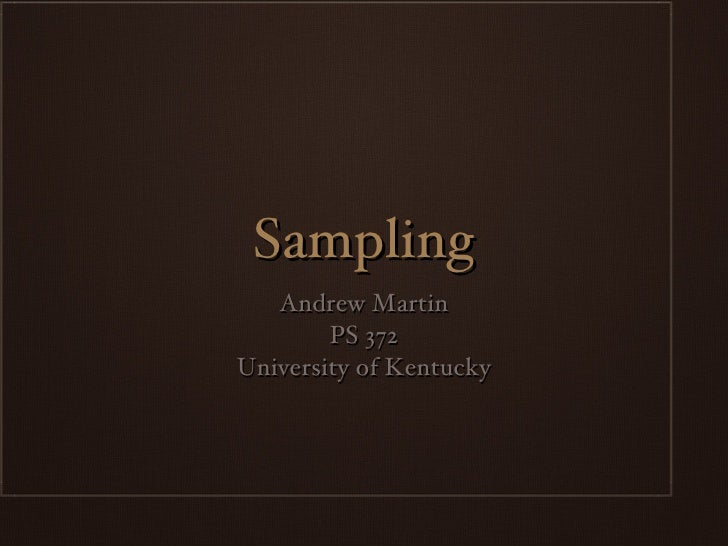 Sampling <ul><li>Andrew Martin </li></ul><ul><li>PS 372 </li></ul><ul><li>University of Kentucky </li></ul>