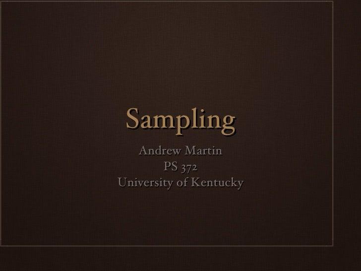Sampling <ul><li>Andrew Martin </li></ul><ul><li>PS 372 </li></ul><ul><li>University of Kentucky </li></ul>