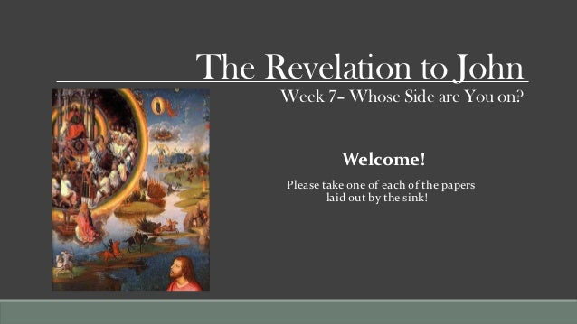 The Revelation to John     Week 7– Whose Side are You on?                Welcome!      Please take one of each of the pape...
