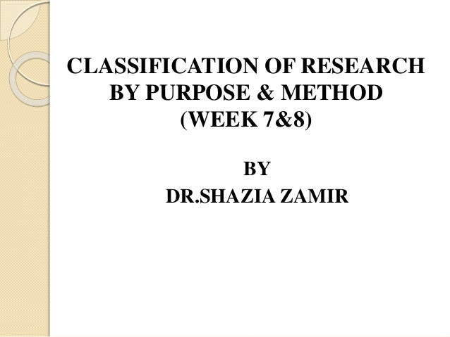 CLASSIFICATION OF RESEARCH BY PURPOSE & METHOD (WEEK 7&8) BY DR.SHAZIA ZAMIR