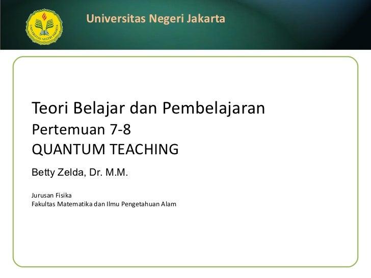 Teori Belajar dan Pembelajaran Pertemuan 7-8 QUANTUM TEACHING Betty Zelda, Dr. M.M. <ul><li>Jurusan Fisika </li></ul><ul><...