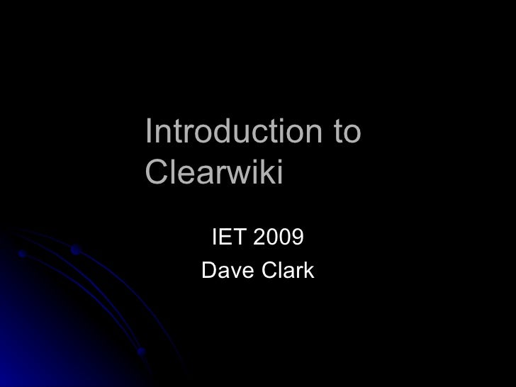 Introduction to  Clearwiki IET 2009 Dave Clark
