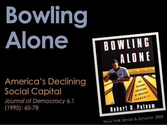 "putnam bowling alone essay Essays on robert putnam we have found robert putnam in his book bowling alone, points out that ""religious involvement is a crucial dimension of civic."