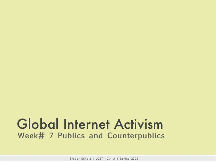 Global Internet Activism Week# 7 Publics and Counterpublics              Trebor Scholz   LCST 4014 A   Spring 2009