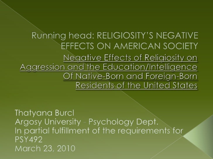 Running head: RELIGIOSITY'S NEGATIVE EFFECTS ON AMERICAN SOCIETY<br />Negative Effects of Religiosity on <br />Aggression ...