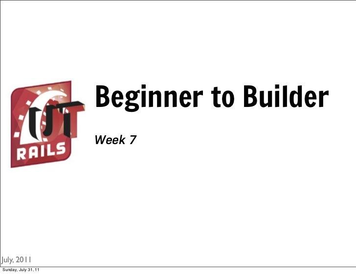 Beginner to Builder                      Week 7July, 2011Sunday, July 31, 11
