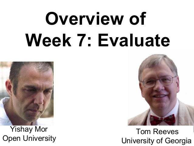 Overview of      Week 7: Evaluate Yishay Mor           Tom ReevesOpen University   University of Georgia