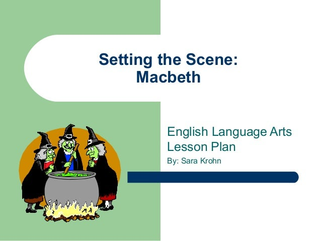 Setting the Scene:MacbethEnglish Language ArtsLesson PlanBy: Sara Krohn