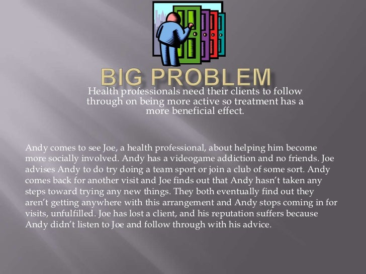 Big Problem<br />Health professionals need their clients to follow through on being more active so treatment has a more be...