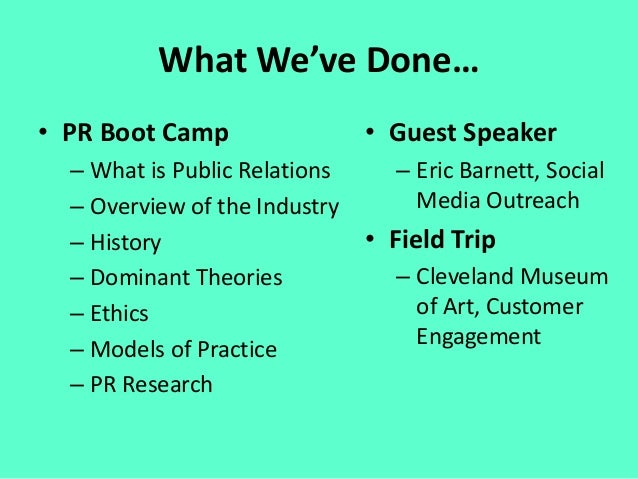 What We've Done… • PR Boot Camp – What is Public Relations – Overview of the Industry – History – Dominant Theories – Ethi...