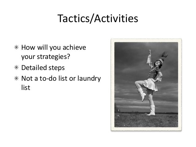 More on Activities Support! Tactics support Strategies, which support Objectives, which support the Goal