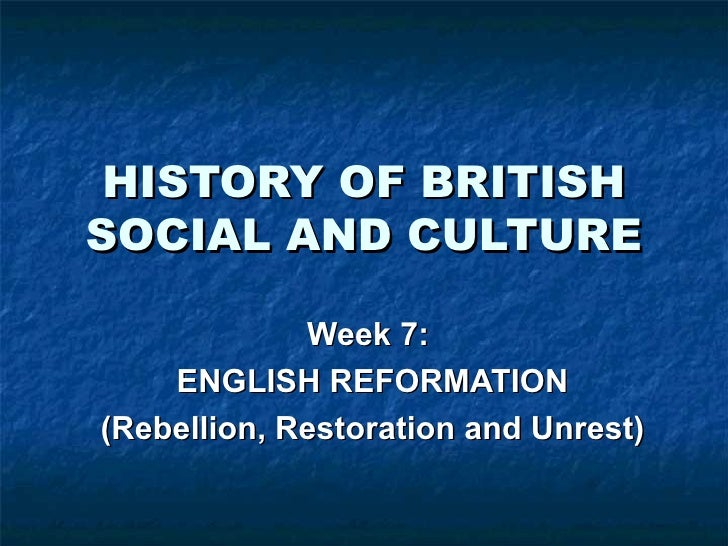 HISTORY OF BRITISH SOCIAL AND CULTURE Week 7:  ENGLISH REFORMATION (Rebellion, Restoration and Unrest)