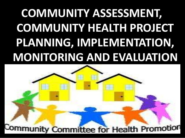 COMMUNITY ASSESSMENT,COMMUNITY HEALTH PROJECTPLANNING, IMPLEMENTATION,MONITORING AND EVALUATION