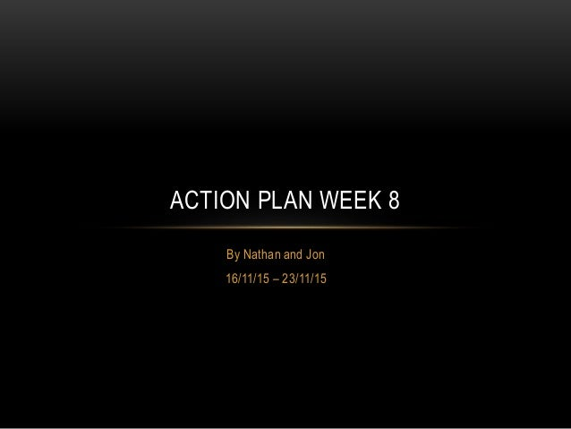 By Nathan and Jon 16/11/15 – 23/11/15 ACTION PLAN WEEK 8