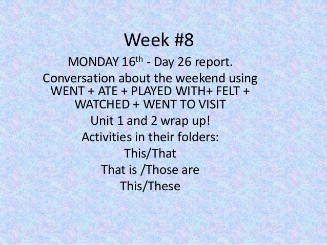Week #8 MONDAY 16th - Day 26 report. Conversation about the weekend using WENT + ATE + PLAYED WITH+ FELT + WATCHED + WENT ...