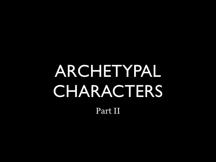 ARCHETYPAL CHARACTERS    Part II