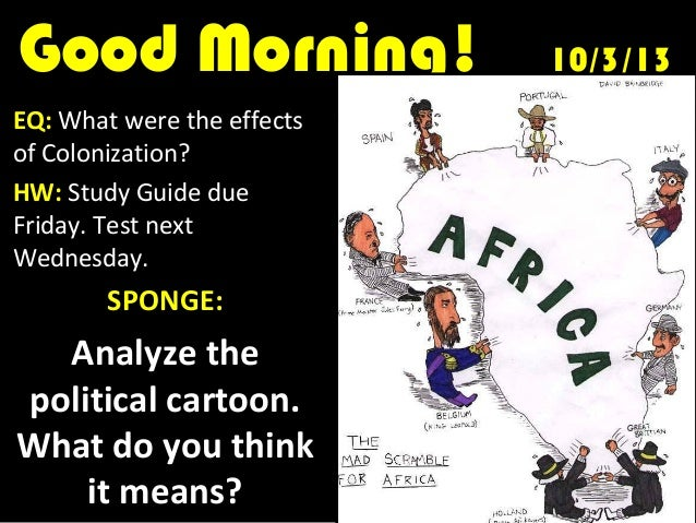 Good Morning!Good Morning! 10/3/1310/3/13 EQ: What were the effects of Colonization? HW: Study Guide due Friday. Test next...