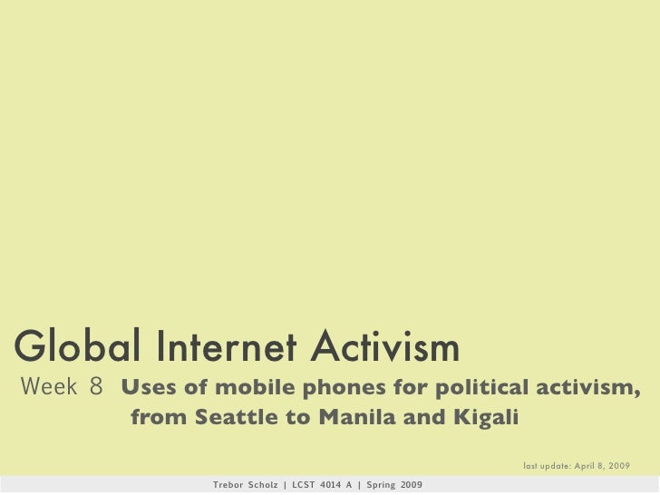 Global Internet Activism Week 8 Uses of mobile phones for political activism,         from Seattle to Manila and Kigali   ...
