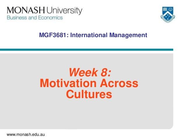 www.monash.edu.au MGF3681: International Management Week 8: Motivation Across Cultures