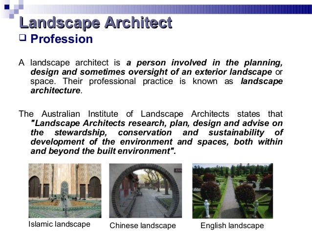 Profession A landscape architect is a person involved in the planning, design and sometimes oversight of an exterior lan...