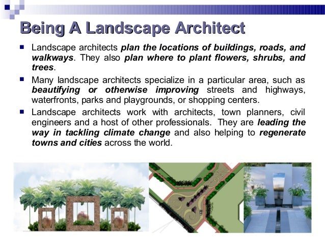  Landscape architects plan the locations of buildings, roads, and walkways. They also plan where to plant flowers, shrubs...