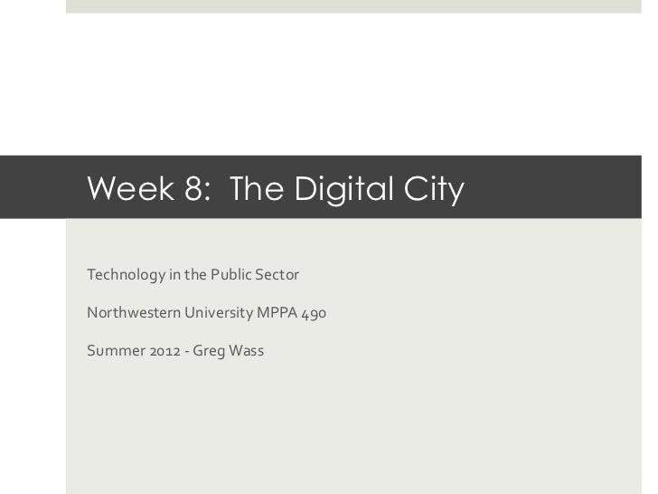 Week 8: The Digital City Technology in the Public Sector Northwestern University MPPA 490 Summer 201...