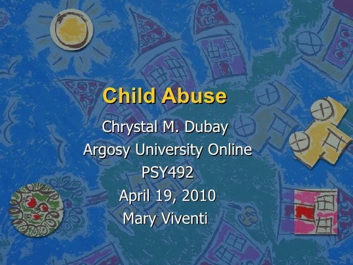 Child Abuse  Chrystal M. Dubay  Argosy University Online PSY492 April 19, 2010 MaryViventi